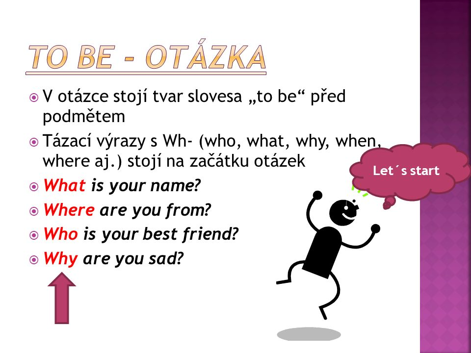 " V otázce stojí tvar slovesa ""to be"" před podmětem  Tázací výrazy s Wh- (who, what, why, when, where aj.) stojí na začátku otázek  What is your nam"