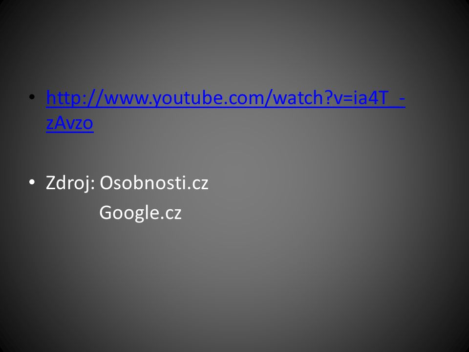 http://www.youtube.com/watch?v=ia4T_- zAvzo http://www.youtube.com/watch?v=ia4T_- zAvzo Zdroj: Osobnosti.cz Google.cz