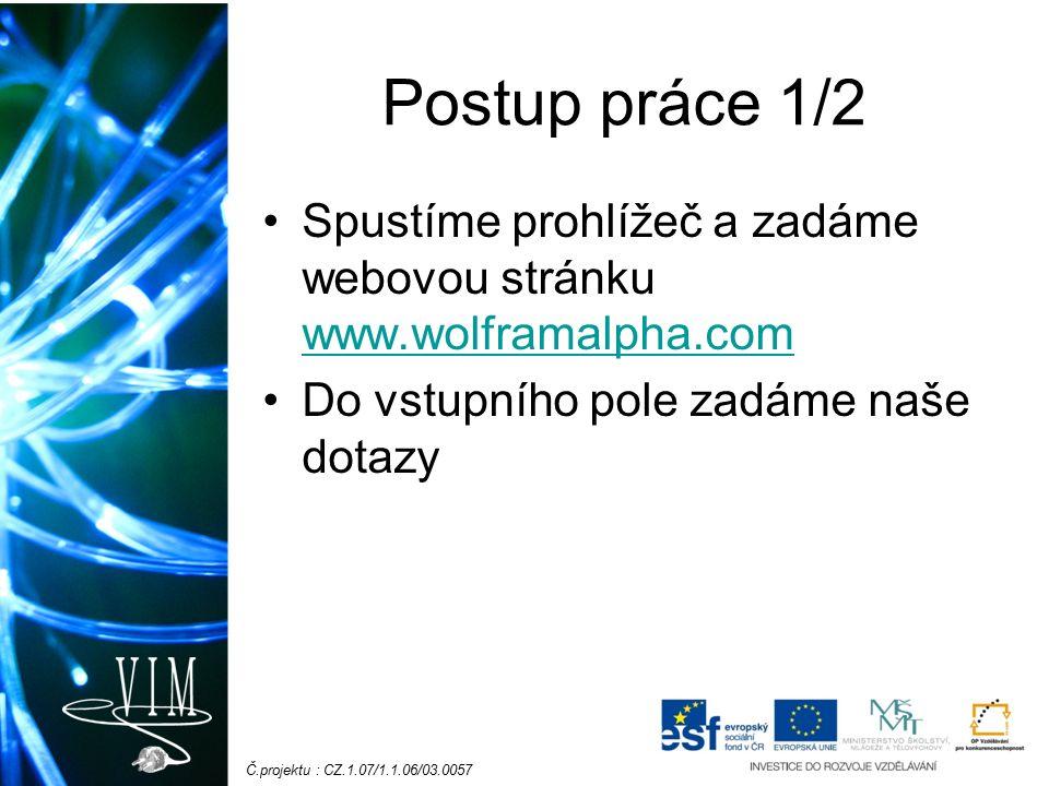Č.projektu : CZ.1.07/1.1.06/03.0057 Postup práce 1/2 Spustíme prohlížeč a zadáme webovou stránku www.wolframalpha.com www.wolframalpha.com Do vstupního pole zadáme naše dotazy