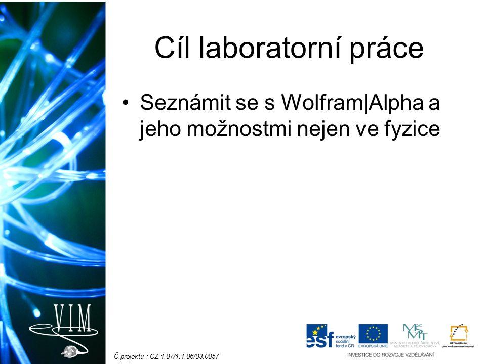 Č.projektu : CZ.1.07/1.1.06/03.0057 Cíl laboratorní práce Seznámit se s Wolfram|Alpha a jeho možnostmi nejen ve fyzice