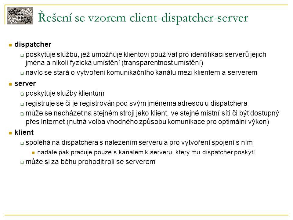 Řešení se vzorem client-dispatcher-server dispatcher  poskytuje službu, jež umožňuje klientovi používat pro identifikaci serverů jejich jména a nikoli fyzická umístění (transparentnost umístění)  navíc se stará o vytvoření komunikačního kanálu mezi klientem a serverem server  poskytuje služby klientům  registruje se či je registrován pod svým jménema adresou u dispatchera  může se nacházet na stejném stroji jako klient, ve stejné místní síti či být dostupný přes Internet (nutná volba vhodného způsobu komunikace pro optimální výkon) klient  spoléhá na dispatchera s nalezením serveru a pro vytvoření spojení s ním nadále pak pracuje pouze s kanálem k serveru, který mu dispatcher poskytl  může si za běhu prohodit roli se serverem