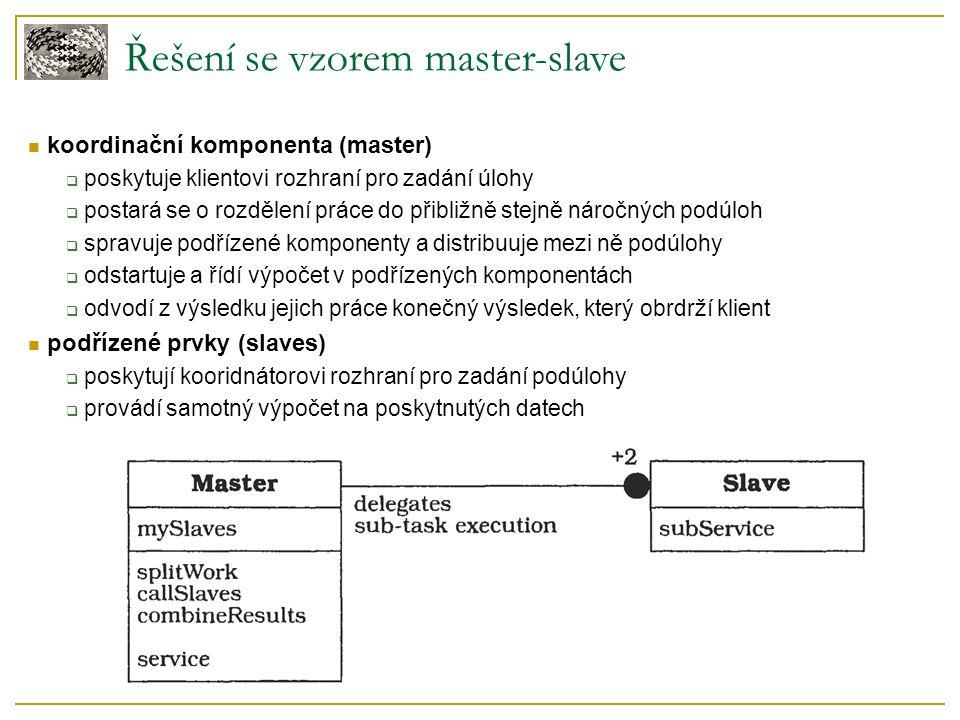Řešení se vzorem master-slave koordinační komponenta (master)  poskytuje klientovi rozhraní pro zadání úlohy  postará se o rozdělení práce do přibližně stejně náročných podúloh  spravuje podřízené komponenty a distribuuje mezi ně podúlohy  odstartuje a řídí výpočet v podřízených komponentách  odvodí z výsledku jejich práce konečný výsledek, který obrdrží klient podřízené prvky (slaves)  poskytují kooridnátorovi rozhraní pro zadání podúlohy  provádí samotný výpočet na poskytnutých datech