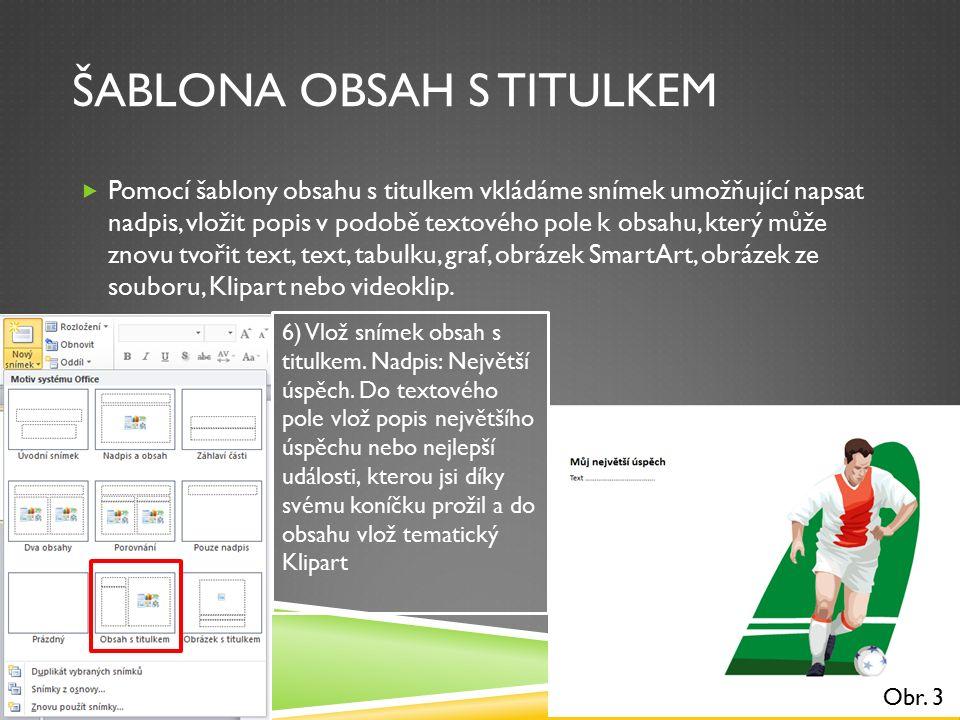 ŠABLONA OBSAH S TITULKEM  Pomocí šablony obsahu s titulkem vkládáme snímek umožňující napsat nadpis, vložit popis v podobě textového pole k obsahu, který může znovu tvořit text, text, tabulku, graf, obrázek SmartArt, obrázek ze souboru, Klipart nebo videoklip.