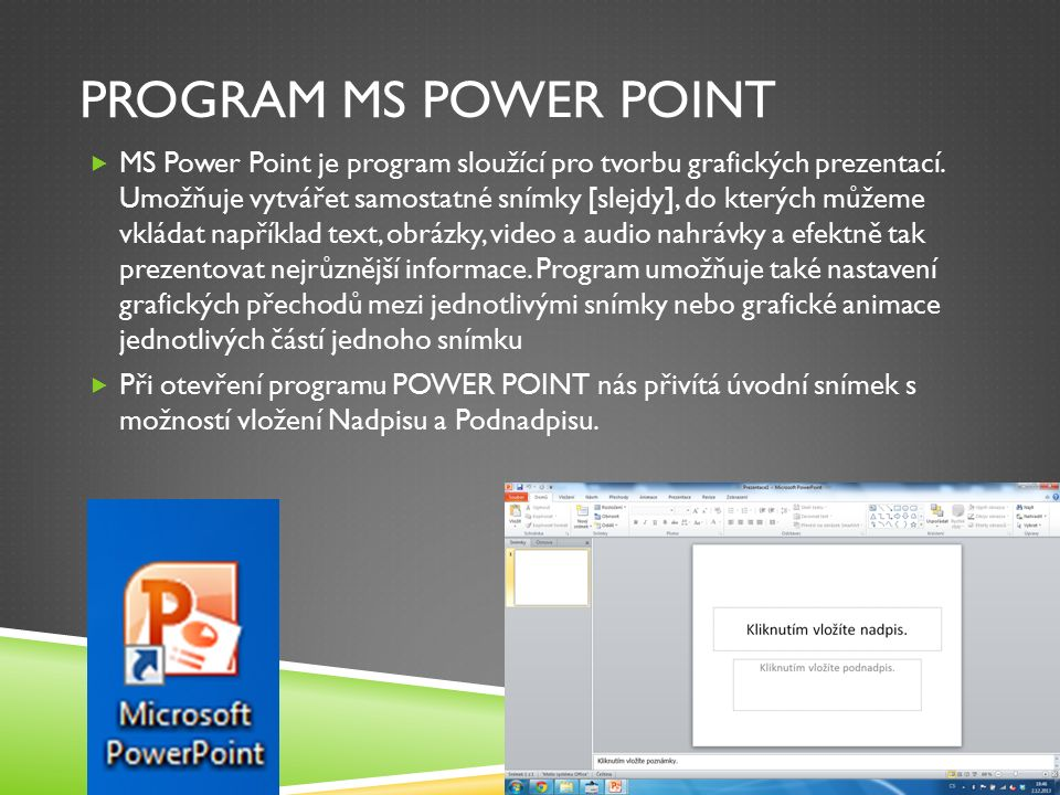 PROGRAM MS POWER POINT  MS Power Point je program sloužící pro tvorbu grafických prezentací.