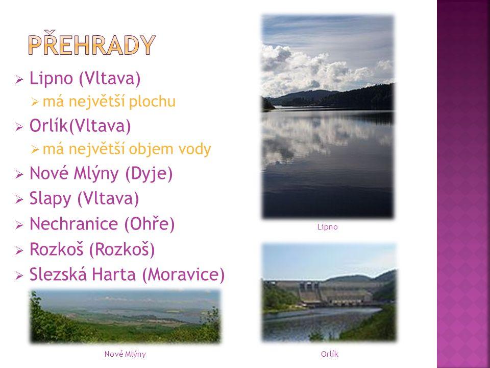  Lipno (Vltava)  má největší plochu  Orlík(Vltava)  má největší objem vody  Nové Mlýny (Dyje)  Slapy (Vltava)  Nechranice (Ohře)  Rozkoš (Rozkoš)  Slezská Harta (Moravice) Nové Mlýny Lipno Orlík
