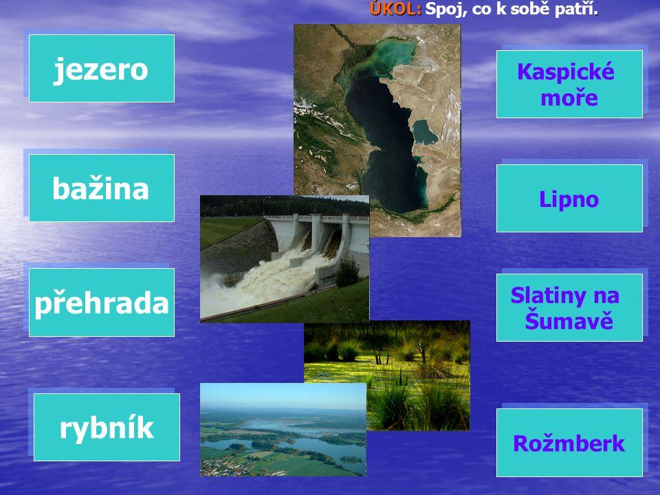 ÚKOL:. ÚKOL: Spoj, co k sobě patří. jezero bažina přehrada rybník Rožmberk Lipno Slatiny na Šumavě Slatiny na Šumavě Kaspické moře Kaspické moře