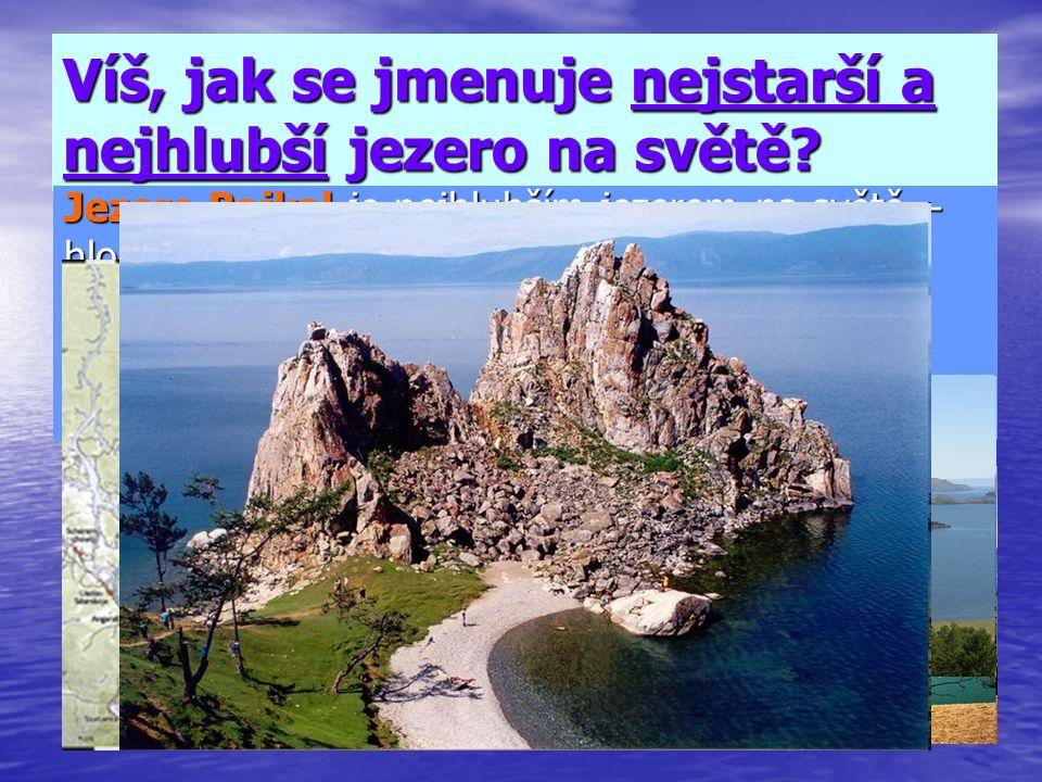 Víš, jak se jmenuje nejstarší a nejhlubší jezero na světě? Jezero Bajkal je nejhlubším jezerem na světě – hloubka 1637 m. /průměrná hloubka je 630 m/.