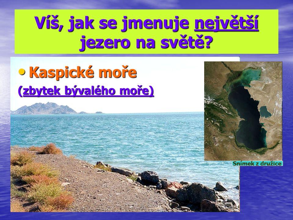 Víš, jak se jmenuje největší jezero na světě? Kaspické moře Kaspické moře (zbytek bývalého moře) Snímek z družice