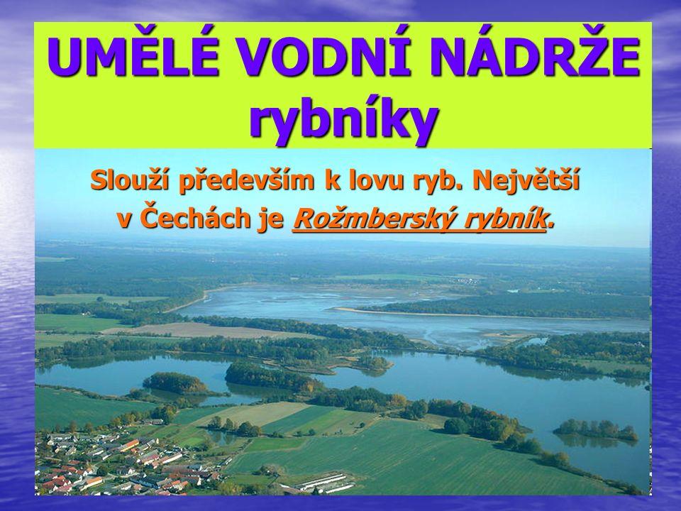 UMĚLÉ VODNÍ NÁDRŽE rybníky Slouží především k lovu ryb. Největší v Čechách je Rožmberský rybník.