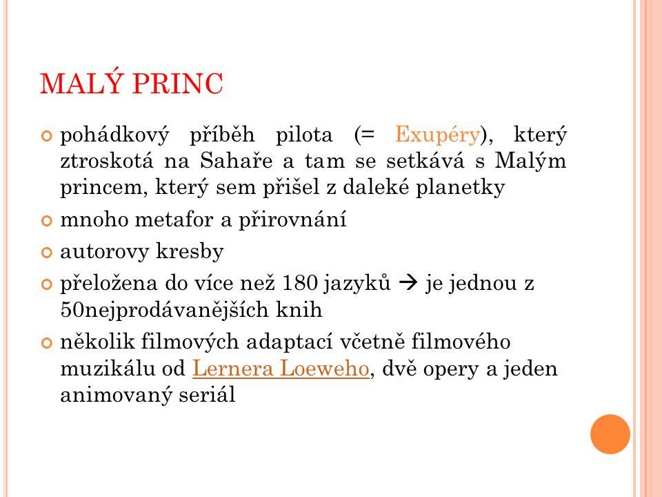 MALÝ PRINC pohádkový příběh pilota (= Exupéry), který ztroskotá na Sahaře a tam se setkává s Malým princem, který sem přišel z daleké planetky mnoho metafor a přirovnání autorovy kresby přeložena do více než 180 jazyků  je jednou z 50nejprodávanějších knih několik filmových adaptací včetně filmového muzikálu od Lernera Loeweho, dvě opery a jeden animovaný seriálLernera Loeweho