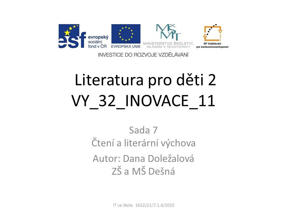 Literatura pro děti 2 VY_32_INOVACE_11 Sada 7 Čtení a literární výchova Autor: Dana Doležalová ZŠ a MŠ Dešná IT ve škole 1622/21/7.1.4/2010
