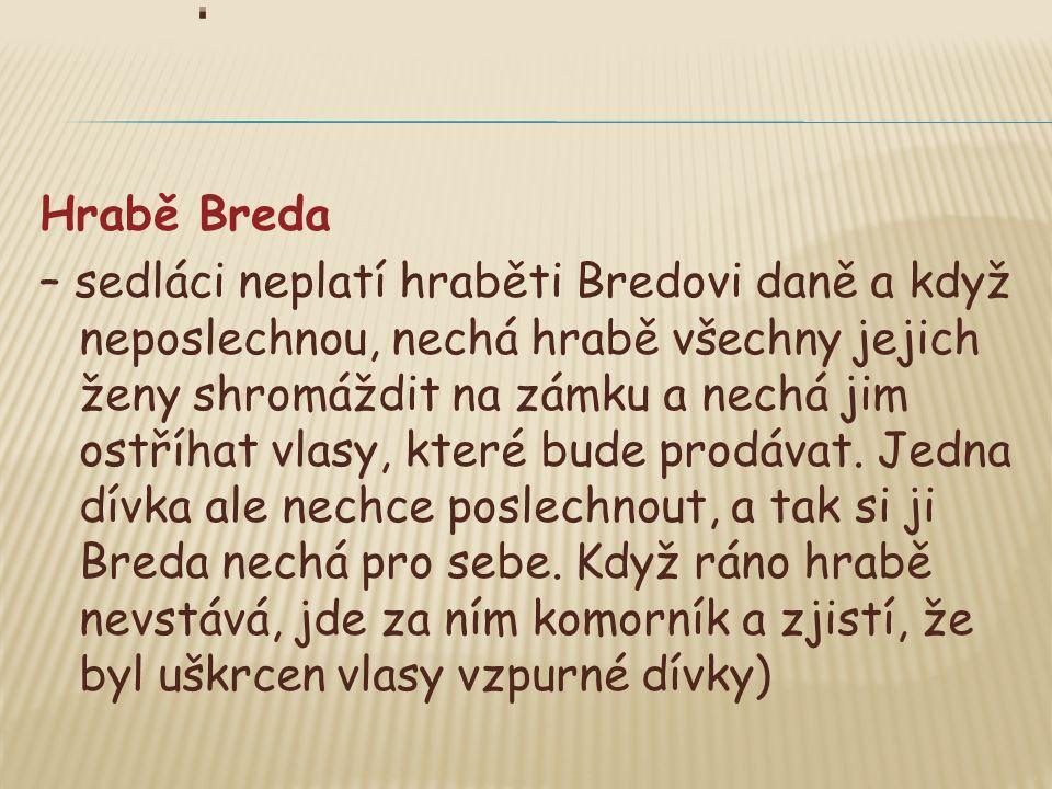 Hrabě Breda – sedláci neplatí hraběti Bredovi daně a když neposlechnou, nechá hrabě všechny jejich ženy shromáždit na zámku a nechá jim ostříhat vlasy, které bude prodávat.