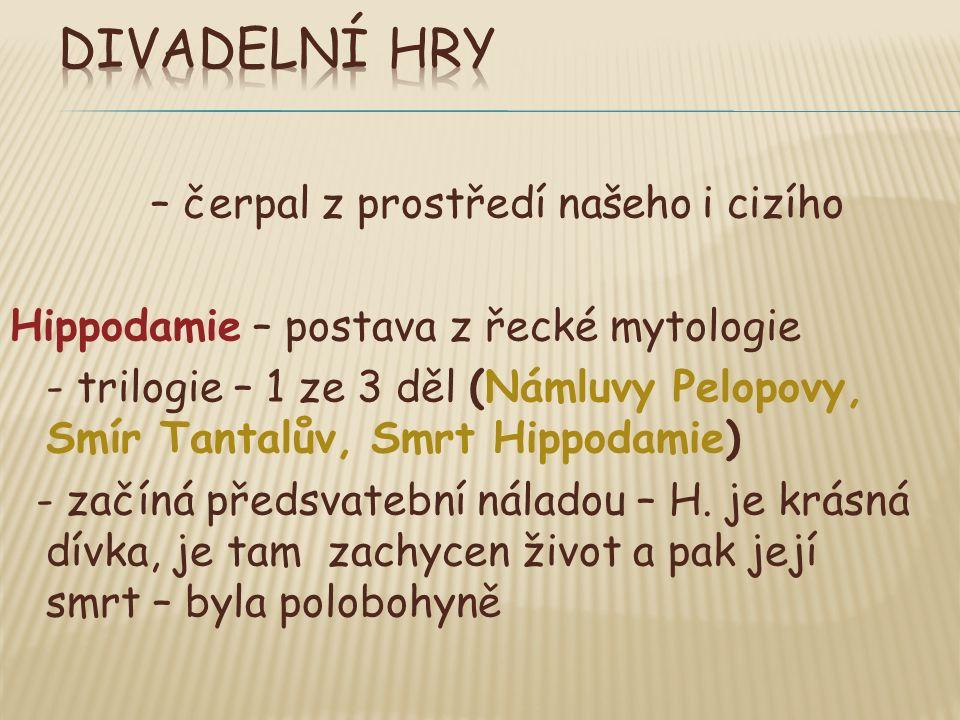 – čerpal z prostředí našeho i cizího Hippodamie – postava z řecké mytologie - trilogie – 1 ze 3 děl (Námluvy Pelopovy, Smír Tantalův, Smrt Hippodamie) - začíná předsvatební náladou – H.