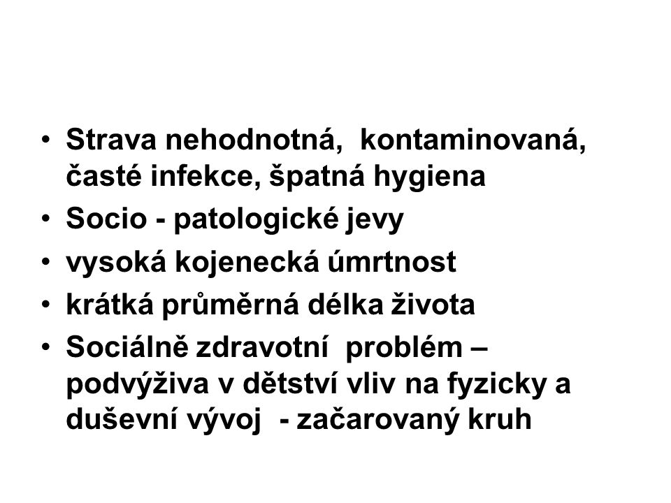 Strava nehodnotná, kontaminovaná, časté infekce, špatná hygiena Socio - patologické jevy vysoká kojenecká úmrtnost krátká průměrná délka života Sociál