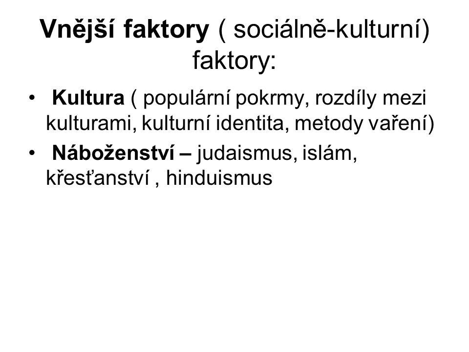 Vnější faktory ( sociálně-kulturní) faktory: Kultura ( populární pokrmy, rozdíly mezi kulturami, kulturní identita, metody vaření) Náboženství – judaismus, islám, křesťanství, hinduismus