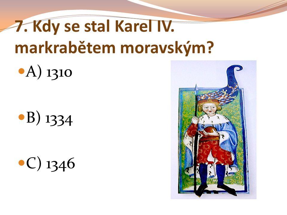 7. Kdy se stal Karel IV. markrabětem moravským? A) 1310 B) 1334 C) 1346