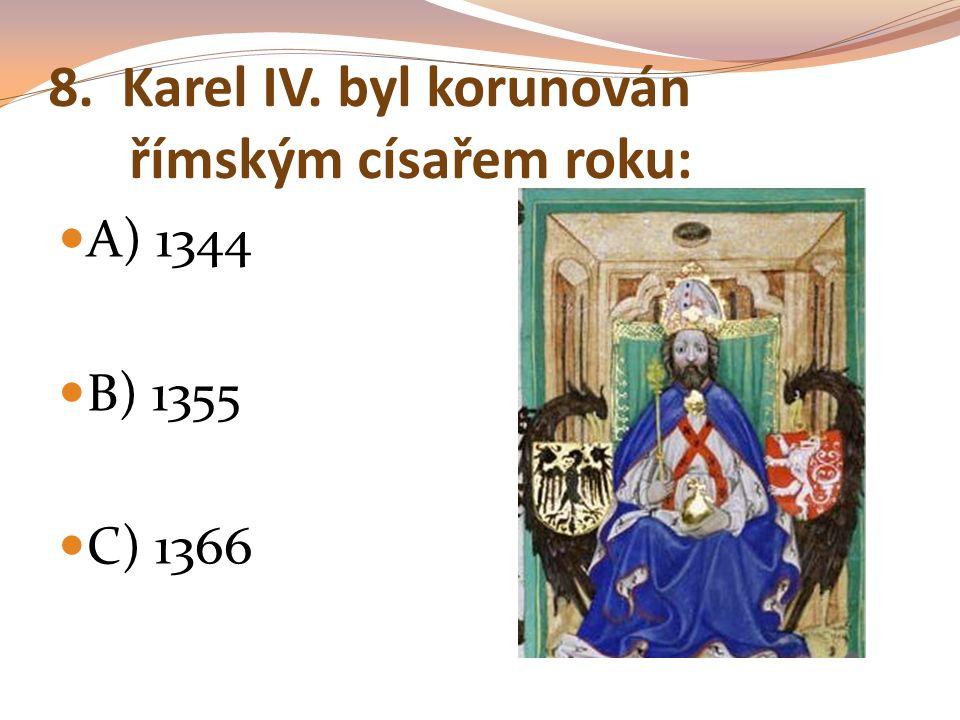 8. Karel IV. byl korunován římským císařem roku: A) 1344 B) 1355 C) 1366