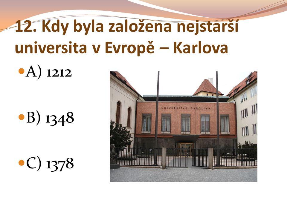 12. Kdy byla založena nejstarší universita v Evropě – Karlova A) 1212 B) 1348 C) 1378