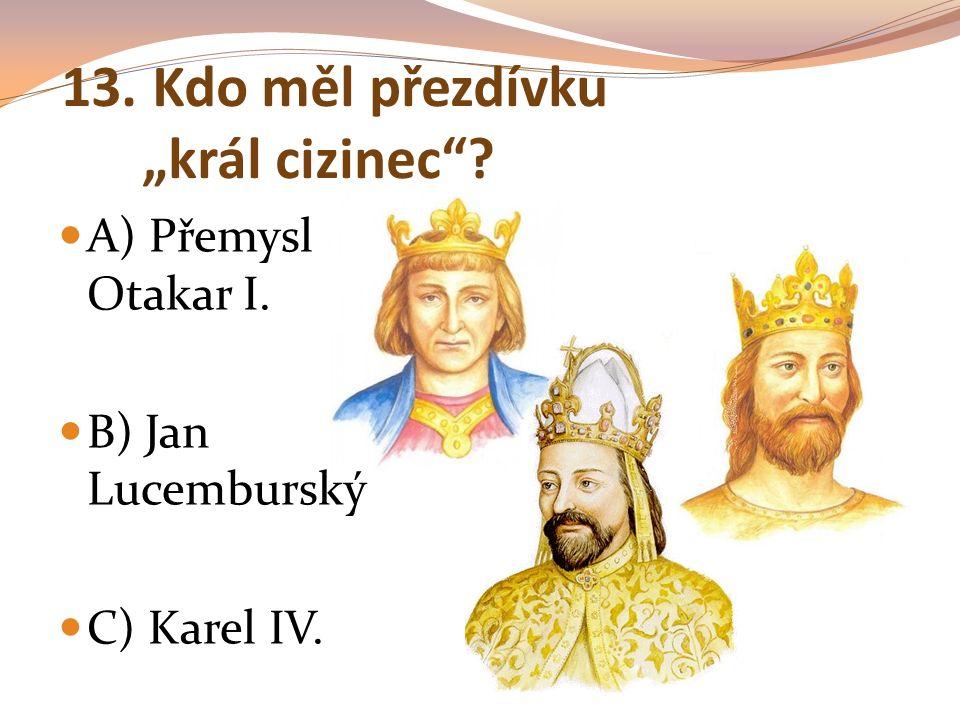 """13. Kdo měl přezdívku """"král cizinec""""? A) Přemysl Otakar I. B) Jan Lucemburský C) Karel IV."""