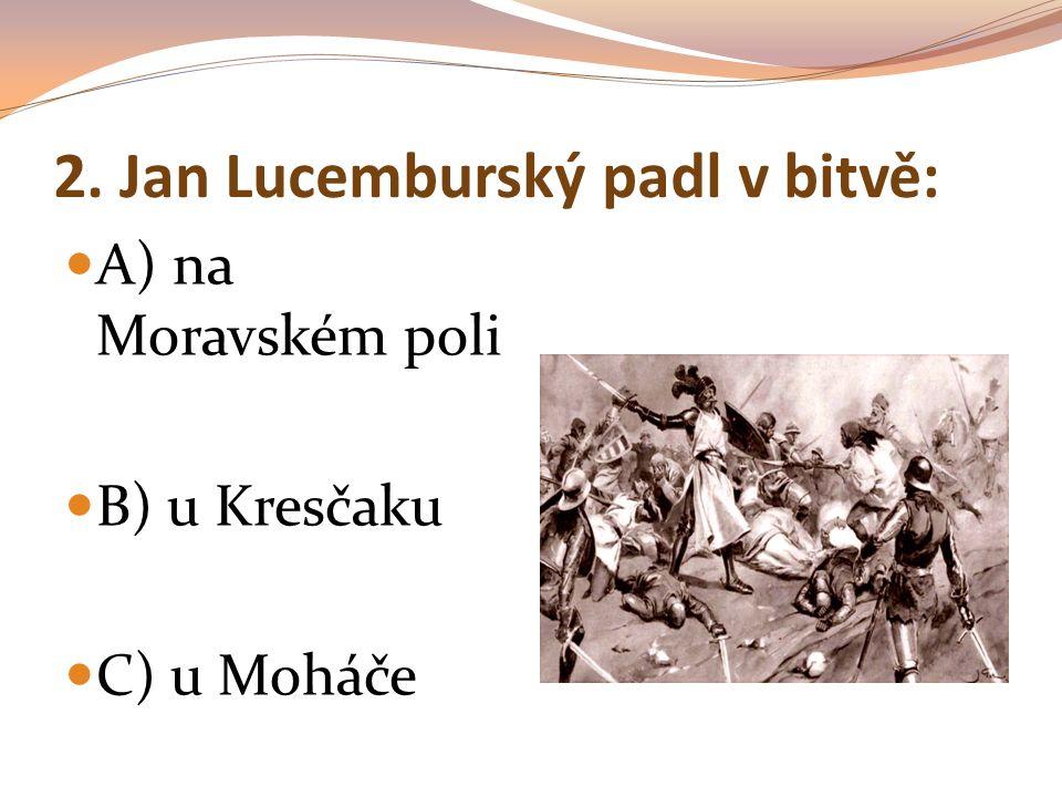 """13. Kdo měl přezdívku """"král cizinec ? A) Přemysl Otakar I. B) Jan Lucemburský C) Karel IV."""
