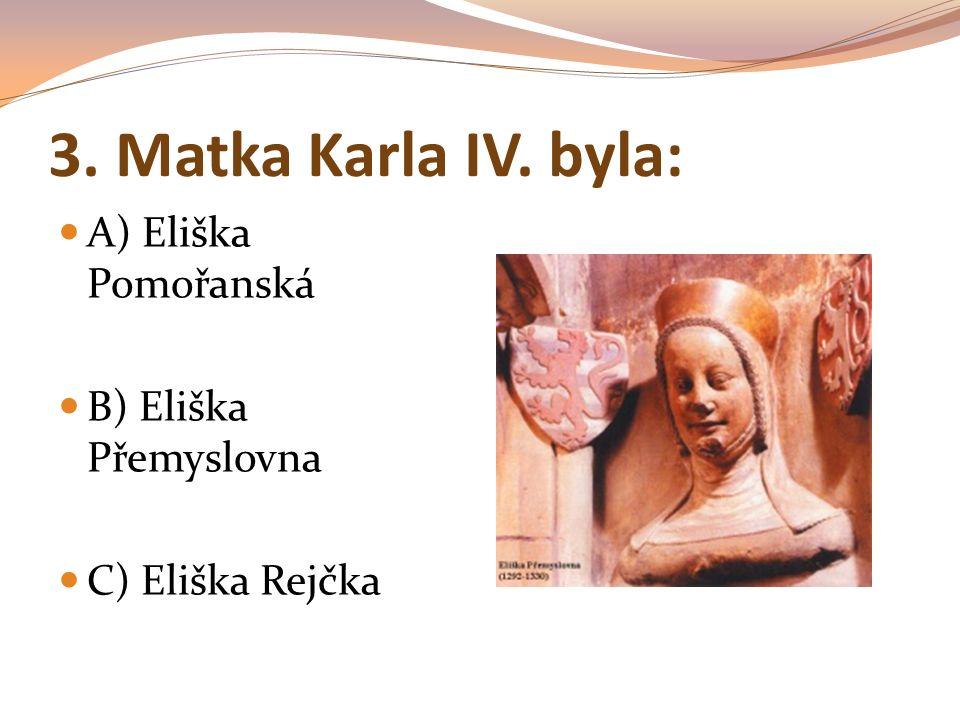 3. Matka Karla IV. byla: A) Eliška Pomořanská B) Eliška Přemyslovna C) Eliška Rejčka