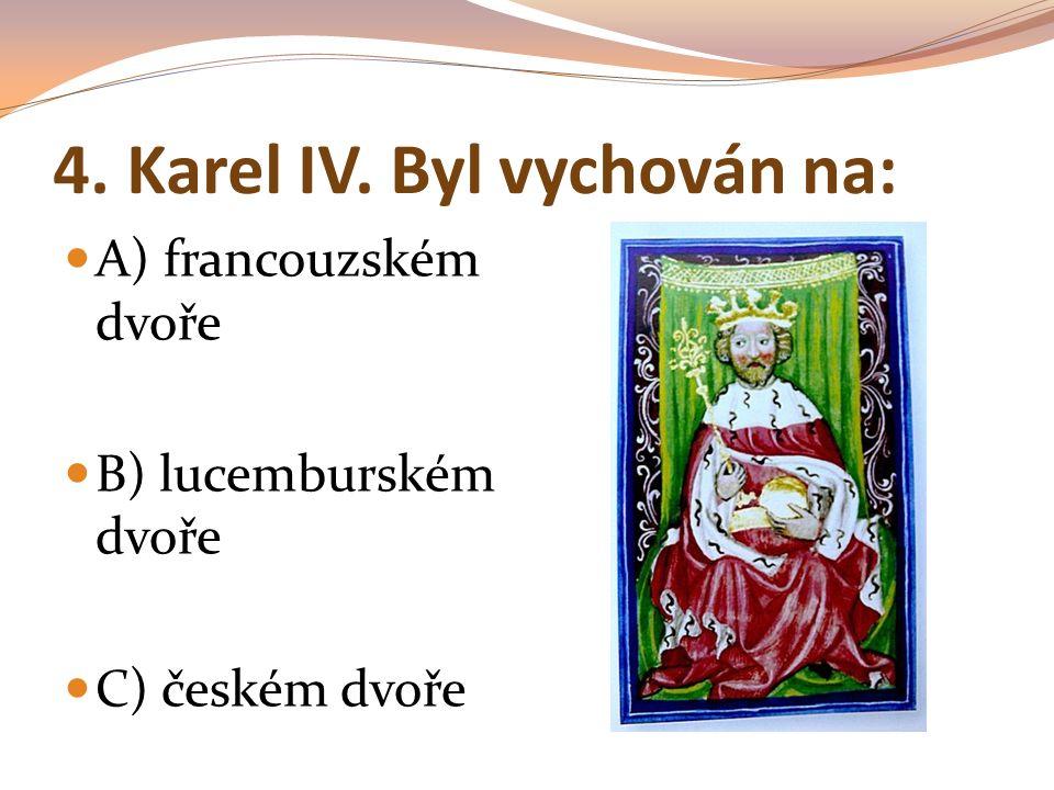 4. Karel IV. Byl vychován na: A) francouzském dvoře B) lucemburském dvoře C) českém dvoře