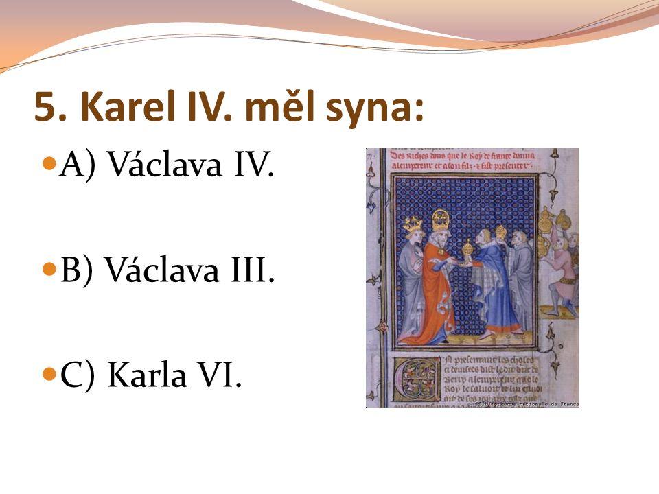 5. Karel IV. měl syna: A) Václava IV. B) Václava III. C) Karla VI.