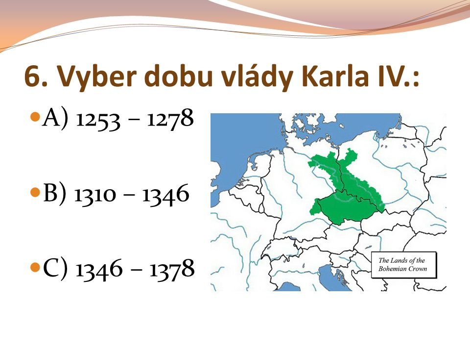 6. Vyber dobu vlády Karla IV.: A) 1253 – 1278 B) 1310 – 1346 C) 1346 – 1378