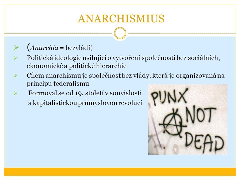 ANARCHISMIUS  ( Anarchia = bezvládí)  Politická ideologie usilující o vytvoření společnosti bez sociálních, ekonomické a politické hierarchie  Cílem anarchismu je společnost bez vlády, která je organizovaná na principu federalismu  Formoval se od 19.