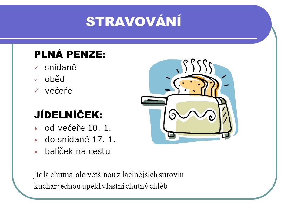 STRAVOVÁNÍ PLNÁ PENZE: snídaně oběd večeře JÍDELNÍČEK: od večeře 10. 1. do snídaně 17. 1. balíček na cestu jídla chutná, ale většinou z lacinějších su
