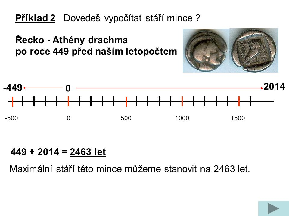 -500 0 500 1000 1500 -449 0 2014 449 + 2014 = 2463 let Maximální stáří této mince můžeme stanovit na 2463 let. Příklad 2 Dovedeš vypočítat stáří mince