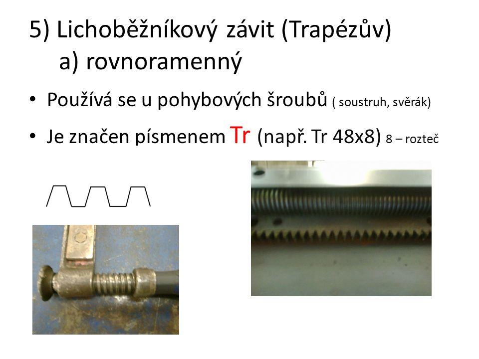 5) Lichoběžníkový závit (Trapézův) a) rovnoramenný Používá se u pohybových šroubů ( soustruh, svěrák) Je značen písmenem Tr (např.