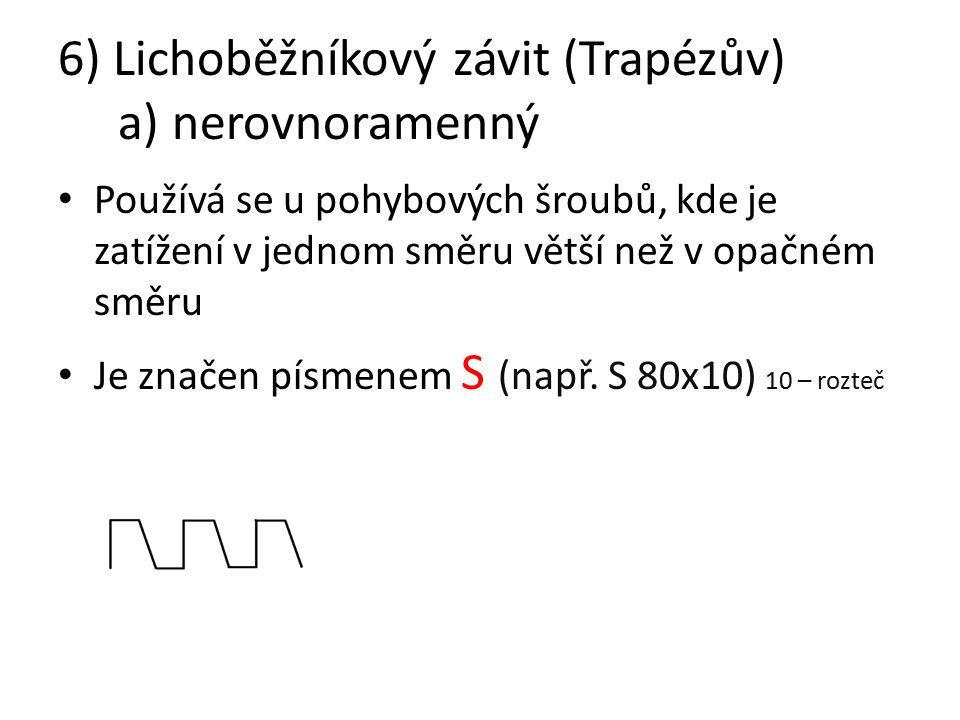 6) Lichoběžníkový závit (Trapézův) a) nerovnoramenný Používá se u pohybových šroubů, kde je zatížení v jednom směru větší než v opačném směru Je značen písmenem S (např.