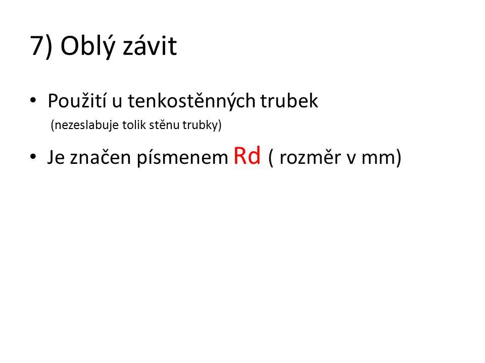 7) Oblý závit Použití u tenkostěnných trubek (nezeslabuje tolik stěnu trubky) Je značen písmenem Rd ( rozměr v mm)