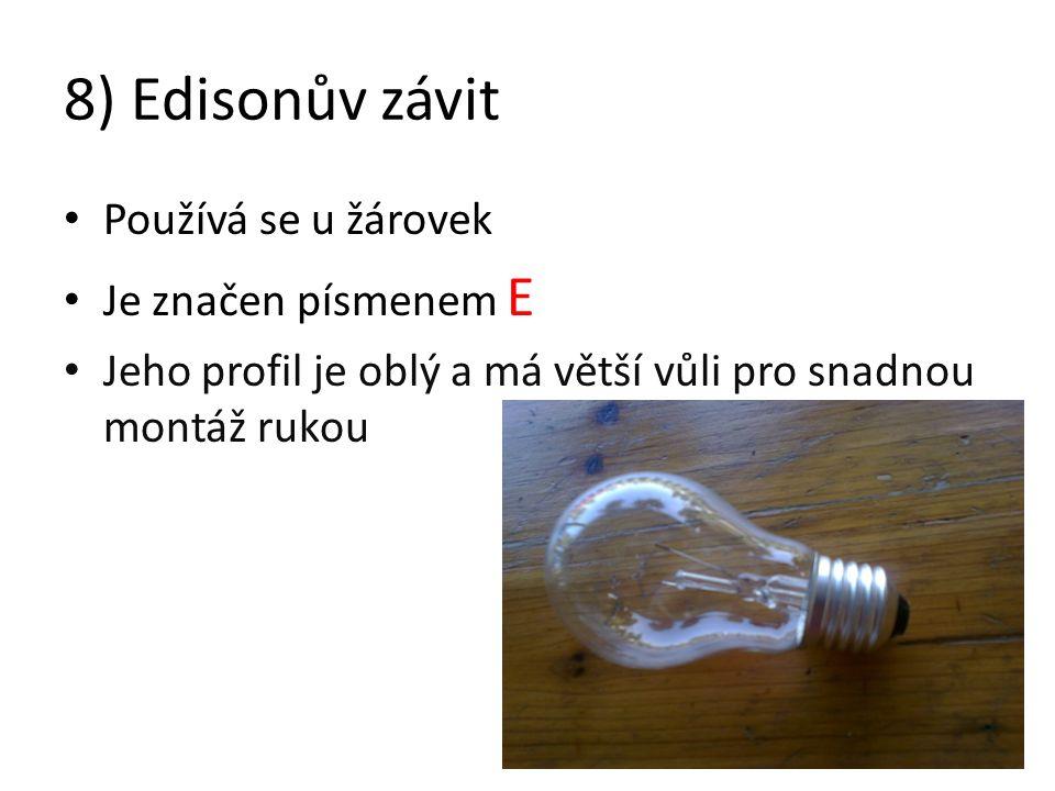 8) Edisonův závit Používá se u žárovek Je značen písmenem E Jeho profil je oblý a má větší vůli pro snadnou montáž rukou