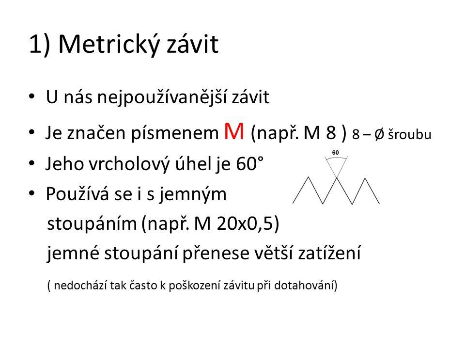 1) Metrický závit U nás nejpoužívanější závit Je značen písmenem M (např.