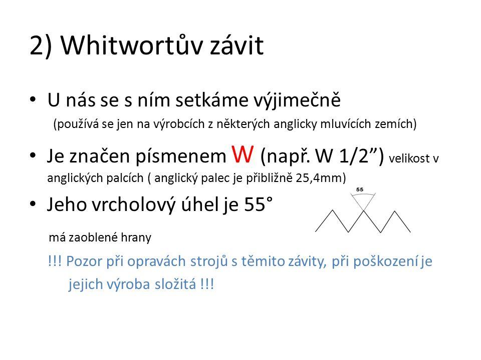 2) Whitwortův závit U nás se s ním setkáme výjimečně (používá se jen na výrobcích z některých anglicky mluvících zemích) Je značen písmenem W (např.
