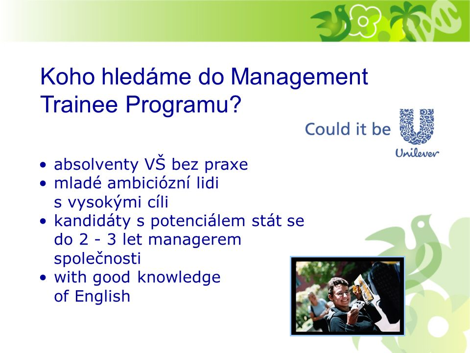 Oddělení, ve kterých můžete začít: Marketing Trade Marketing Logistics HR Finance Sales Key Account Management Production Product Development