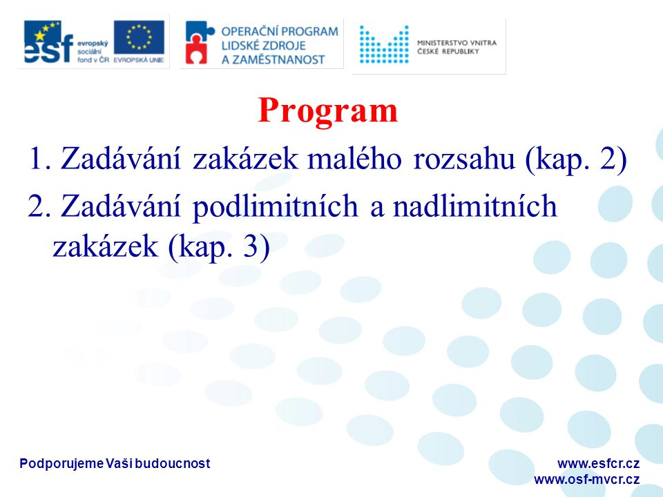 Program 1. Zadávání zakázek malého rozsahu (kap. 2) 2. Zadávání podlimitních a nadlimitních zakázek (kap. 3) Podporujeme Vaši budoucnostwww.esfcr.cz w