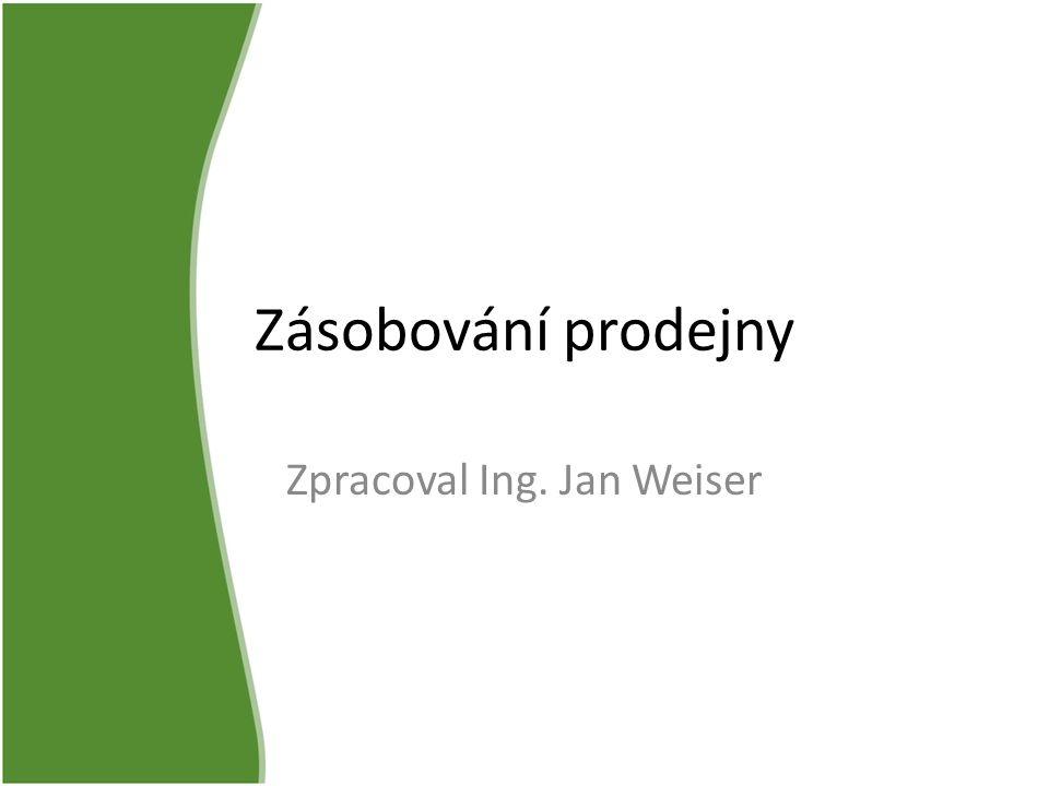 Zásobování prodejny Zpracoval Ing. Jan Weiser