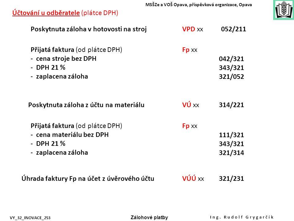 Poskytnuta záloha v hotovosti na stroj Přijatá faktura (od plátce DPH) - cena stroje bez DPH - 21 % - zaplacena záloha Úhrada faktury Fp na účet z úvěrového účtu Účtování u odběratele (plátce DPH) Poskytnuta záloha z účtu na materiálu VPD xx052/211 Fp xx 042/321 343/321 321/052 VÚ xx314/221 Přijatá faktura (od plátce DPH) - cena materiálu bez DPH - 21 % - zaplacena záloha Fp xx 111/321 343/321 321/314 VÚÚ xx321/231 MSŠZe a VOŠ Opava, příspěvková organizace, Opava Zálohové platby VY_32_INOVACE_253 Ing.