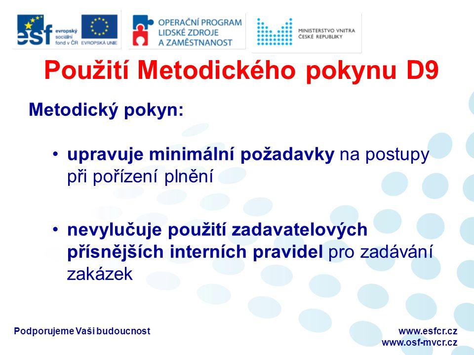 Použití Metodického pokynu D9 Metodický pokyn: upravuje minimální požadavky na postupy při pořízení plnění nevylučuje použití zadavatelových přísnějších interních pravidel pro zadávání zakázek Podporujeme Vaši budoucnostwww.esfcr.cz www.osf-mvcr.cz