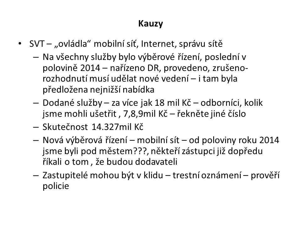 """Kauzy SVT – """"ovládla mobilní síť, Internet, správu sítě – Na všechny služby bylo výběrové řízení, poslední v polovině 2014 – nařízeno DR, provedeno, zrušeno- rozhodnutí musí udělat nové vedení – i tam byla předložena nejnižší nabídka – Dodané služby – za více jak 18 mil Kč – odborníci, kolik jsme mohli ušetřit, 7,8,9mil Kč – řekněte jiné číslo – Skutečnost 14.327mil Kč – Nová výběrová řízení – mobilní sít – od poloviny roku 2014 jsme byli pod městem , někteří zástupci již dopředu říkali o tom, že budou dodavateli – Zastupitelé mohou být v klidu – trestní oznámení – prověří policie"""