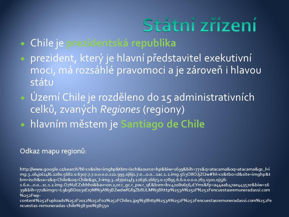  Chile je prezidentská republika  prezident, který je hlavní představitel exekutivní moci, má rozsáhlé pravomoci a je zároveň i hlavou státu  Území Chile je rozděleno do 15 administrativních celků, zvaných Regiones (regiony)  hlavním městem je Santiago de Chile Odkaz mapu regionů: http://www.google.cz/search hl=cs&site=imghp&tbm=isch&source=hp&biw=1639&bih=771&q=atacama&oq=atacama&gs_l=i mg.3..0l4j0i24l6.2280.5682.0.6307.7.7.0.0.0.0.222.995.0j6j1.7.0...0.0...1ac.1.2.img.9S3O8OJjZQw#hl=cs&tbo=d&site=imghp&t bm=isch&sa=1&q=Chile&oq=Chile&gs_l=img.3..0l7j0i24l3.12636.16673.0.17895.6.6.0.0.0.0.763.1501.0j5j6- 1.6.0...0.0...1c.1.2.img.O7N2EZ1hhh0&bav=on.2,or.r_gc.r_pw.r_qf.&bvm=bv.42080656,d.Yms&fp=a44aab47ae44357e&biw=16 39&bih=771&imgrc=L9b9BD0s3xEx7M%3A%3BZwdwfGfqZb8ULM%3Bhttp%253A%252F%252Fencuestasremuneradassi.com %252Fwp- content%252Fuploads%252F2012%252F02%252FChile1.jpg%3Bhttp%253A%252F%252Fencuestasremuneradassi.com%252Fe ncuestas-remuneradas-chile%3B300%3B550
