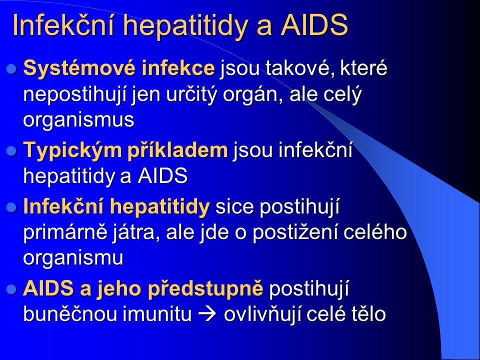 Infekční hepatitidy a AIDS Systémové infekce jsou takové, které nepostihují jen určitý orgán, ale celý organismus Systémové infekce jsou takové, které nepostihují jen určitý orgán, ale celý organismus Typickým příkladem jsou infekční hepatitidy a AIDS Typickým příkladem jsou infekční hepatitidy a AIDS Infekční hepatitidy sice postihují primárně játra, ale jde o postižení celého organismu Infekční hepatitidy sice postihují primárně játra, ale jde o postižení celého organismu AIDS a jeho předstupně postihují buněčnou imunitu  ovlivňují celé tělo AIDS a jeho předstupně postihují buněčnou imunitu  ovlivňují celé tělo