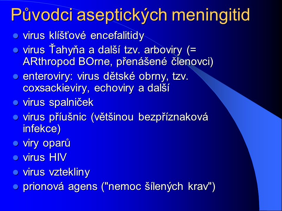 Původci aseptických meningitid virus klíšťové encefalitidy virus klíšťové encefalitidy virus Ťahyňa a další tzv. arboviry (= ARthropod BOrne, přenášen