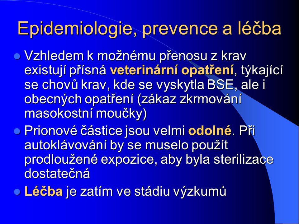 Epidemiologie, prevence a léčba Vzhledem k možnému přenosu z krav existují přísná veterinární opatření, týkající se chovů krav, kde se vyskytla BSE, ale i obecných opatření (zákaz zkrmování masokostní moučky) Vzhledem k možnému přenosu z krav existují přísná veterinární opatření, týkající se chovů krav, kde se vyskytla BSE, ale i obecných opatření (zákaz zkrmování masokostní moučky) Prionové částice jsou velmi odolné.