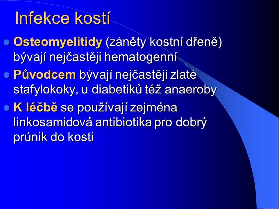 Infekce kostí Osteomyelitidy (záněty kostní dřeně) bývají nejčastěji hematogenní Osteomyelitidy (záněty kostní dřeně) bývají nejčastěji hematogenní Původcem bývají nejčastěji zlaté stafylokoky, u diabetiků též anaeroby Původcem bývají nejčastěji zlaté stafylokoky, u diabetiků též anaeroby K léčbě se používají zejména linkosamidová antibiotika pro dobrý průnik do kosti K léčbě se používají zejména linkosamidová antibiotika pro dobrý průnik do kosti