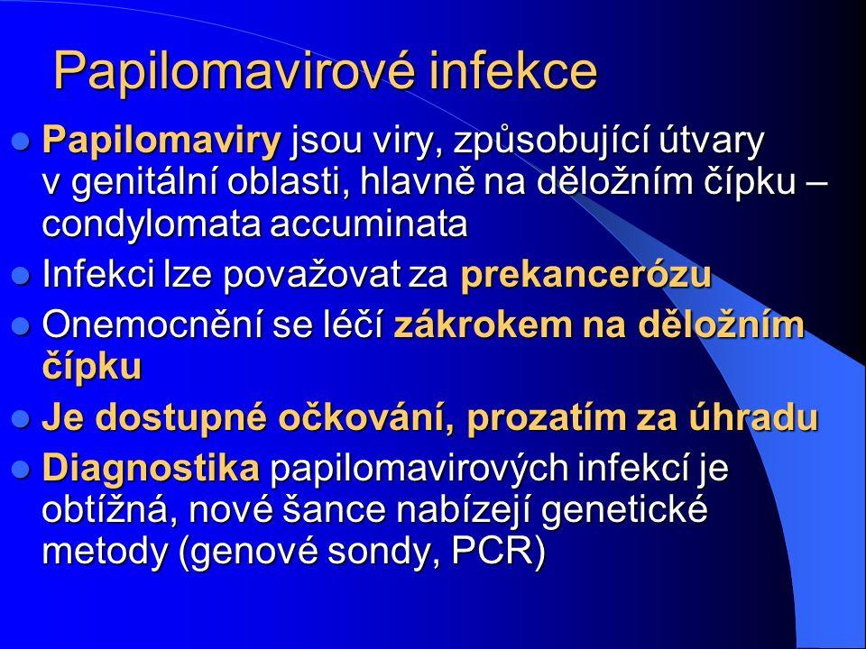 Papilomavirové infekce Papilomaviry jsou viry, způsobující útvary v genitální oblasti, hlavně na děložním čípku – condylomata accuminata Papilomaviry jsou viry, způsobující útvary v genitální oblasti, hlavně na děložním čípku – condylomata accuminata Infekci lze považovat za prekancerózu Infekci lze považovat za prekancerózu Onemocnění se léčí zákrokem na děložním čípku Onemocnění se léčí zákrokem na děložním čípku Je dostupné očkování, prozatím za úhradu Je dostupné očkování, prozatím za úhradu Diagnostika papilomavirových infekcí je obtížná, nové šance nabízejí genetické metody (genové sondy, PCR) Diagnostika papilomavirových infekcí je obtížná, nové šance nabízejí genetické metody (genové sondy, PCR)