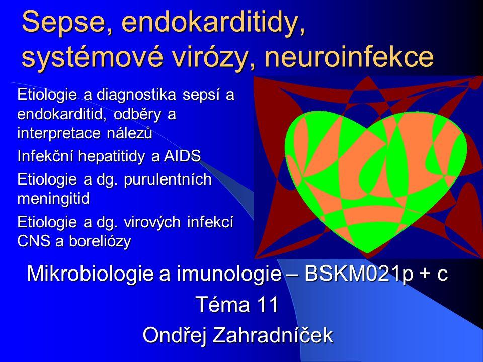 Sepse, endokarditidy, systémové virózy, neuroinfekce Mikrobiologie a imunologie – BSKM021p + c Téma 11 Ondřej Zahradníček Etiologie a diagnostika sepsí a endokarditid, odběry a interpretace nálezů Infekční hepatitidy a AIDS Etiologie a dg.